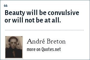 André Breton: Beauty will be convulsive or will not be at all.