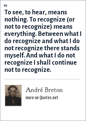 André Breton: To see, to hear, means nothing. To recognize (or not to recognize) means everything. Between what I do recognize and what I do not recognize there stands myself. And what I do not recognize I shall continue not to recognize.