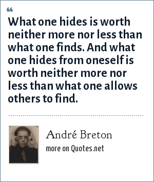 André Breton: What one hides is worth neither more nor less than what one finds. And what one hides from oneself is worth neither more nor less than what one allows others to find.