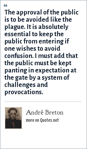 André Breton: The approval of the public is to be avoided like the plague. It is absolutely essential to keep the public from entering if one wishes to avoid confusion. I must add that the public must be kept panting in expectation at the gate by a system of challenges and provocations.