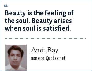 Amit Ray: Beauty is the feeling of the soul. Beauty arises when soul is satisfied.
