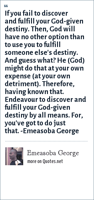 Emeasoba George: If you fail to discover/fulfill your God-given destiny. Then, God will have no other option than to use you to fulfill someone else's destiny. And guess what? He (God) might do that at your own expense (at your own detriment). Therefore, having known that. Endeavour to discover and fulfill your God-given destiny by all means. For, you've got to do just that.