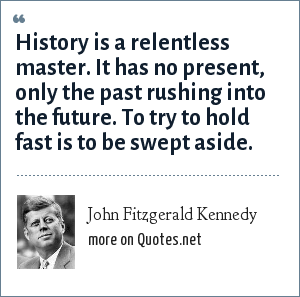 John Fitzgerald Kennedy: History is a relentless master. It has no present, only the past rushing into the future. To try to hold fast is to be swept aside.