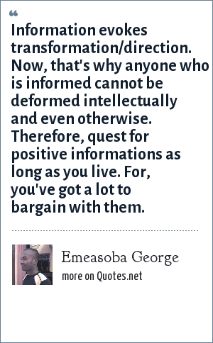 Emeasoba George: Information evokes transformation/direction. Now, that's why anyone who is informed cannot be deformed intellectually and even otherwise. Therefore, quest for positive informations as long as you live. For, you've got a lot to bargain with them.