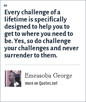 Emeasoba George: Every challenge of a lifetime is specifically designed to help you to get to where you need to be. Yes, so do challenge your challenges and never surrender to them.