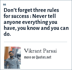 Vikrant Parsai: Don't forget three rules for success : Never tell anyone everything you have, you know and you can do.