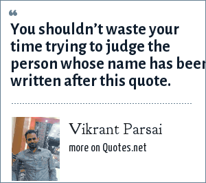 Vikrant Parsai: You shouldn't waste your time trying to judge the person whose name has been written after this quote.