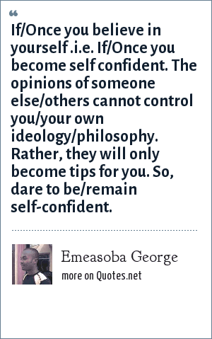 Emeasoba George: If/Once you believe in yourself .i.e. If/Once you become self confident. The opinions of someone else/others cannot control you/your own ideology/philosophy. Rather, they will only become tips for you. So, dare to be/remain self-confident.