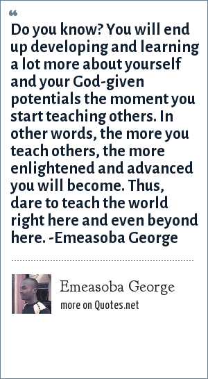 Emeasoba George: Do you know? You will end up developing/learning a lot more about yourself and your God-given potentials the moment you start teaching others. That infers, the more you teach others, the more enlightened/advanced you will become. Thus, have the gut to teach the world right here and even beyond.
