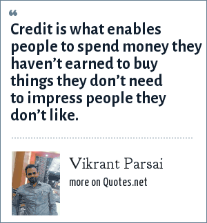 Vikrant Parsai: Credit is what enables people to spend money they haven't earned to buy things they don't need to impress people they don't like.