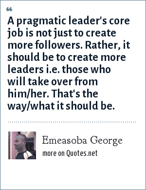 Emeasoba George: A pragmatic leader's core job is not just to create more followers. Rather, it should be to create more leaders i.e. those who will take over from him/her. That's the way/what it should be.