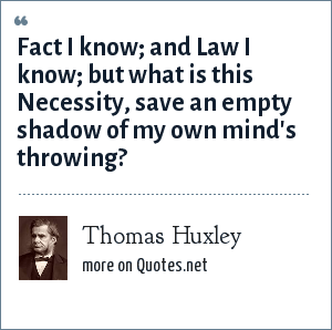 Thomas Huxley: Fact I know; and Law I know; but what is this Necessity, save an empty shadow of my own mind's throwing?