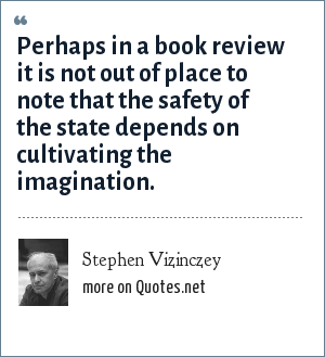 Stephen Vizinczey: Perhaps in a book review it is not out of place to note that the safety of the state depends on cultivating the imagination.