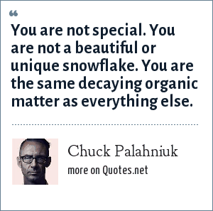 Chuck Palahniuk: You are not special. You are not a beautiful or unique snowflake. You are the same decaying organic matter as everything else.