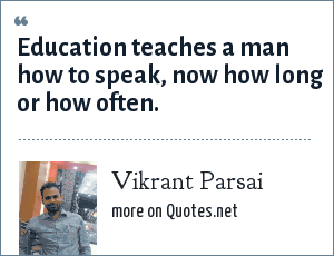 Vikrant Parsai: Education teaches a man how to speak, now how long or how often.