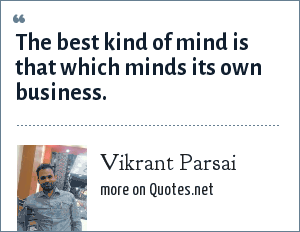 Vikrant Parsai: The best kind of mind is that which minds its own business.