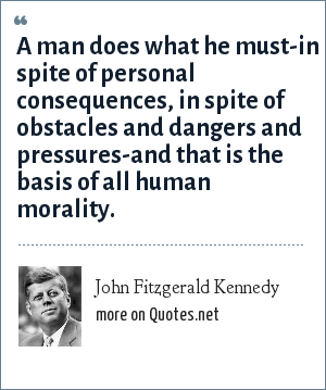 John Fitzgerald Kennedy: A man does what he must-in spite of personal consequences, in spite of obstacles and dangers and pressures-and that is the basis of all human morality.
