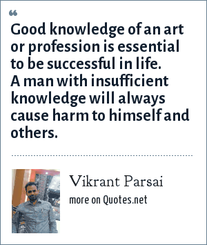Vikrant Parsai: Good knowledge of an art or profession is essential to be successful in life. A man with insufficient knowledge will always cause harm to himself and others.
