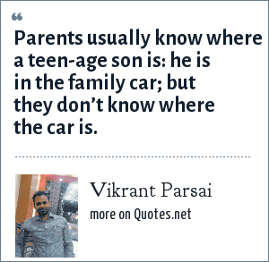 Vikrant Parsai: Parents usually know where a teen-age son is: he is in the family car; but they don't know where the car is.