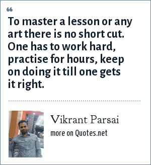 Vikrant Parsai: To master a lesson or any art there is no short cut. One has to work hard, practise for hours, keep on doing it till one gets it right.