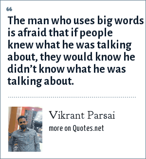 Vikrant Parsai: The man who uses big words is afraid that if people knew what he was talking about, they would know he didn't know what he was talking about.