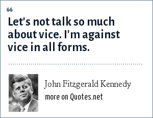 John Fitzgerald Kennedy: Let's not talk so much about vice. I'm against vice in all forms.