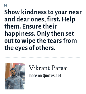 Vikrant Parsai: Show kindness to your near and dear ones, first. Help them. Ensure their happiness. Only then set out to wipe the tears from the eyes of others.