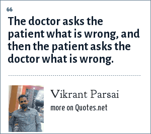 Vikrant Parsai: The doctor asks the patient what is wrong, and then the patient asks the doctor what is wrong.