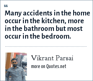 Vikrant Parsai: Many accidents in the home occur in the kitchen, more in the bathroom but most occur in the bedroom.