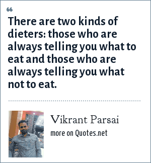 Vikrant Parsai: There are two kinds of dieters: those who are always telling you what to eat and those who are always telling you what not to eat.