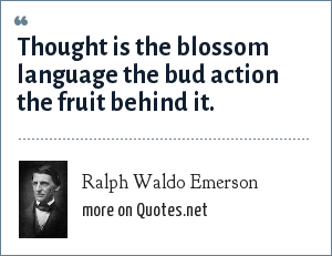 Ralph Waldo Emerson: Thought is the blossom language the bud action the fruit behind it.