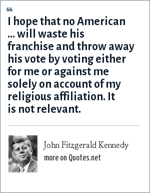John Fitzgerald Kennedy: I hope that no American ... will waste his franchise and throw away his vote by voting either for me or against me solely on account of my religious affiliation. It is not relevant.