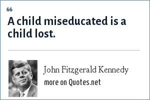 John Fitzgerald Kennedy: A child miseducated is a child lost.