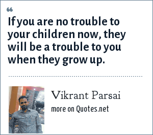 Vikrant Parsai: If you are no trouble to your children now, they will be a trouble to you when they grow up.