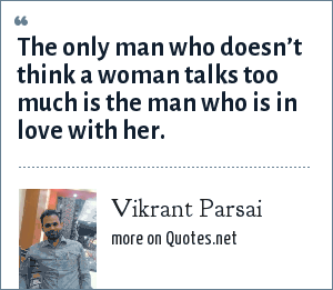 Vikrant Parsai: The only man who doesn't think a woman talks too much is the man who is in love with her.