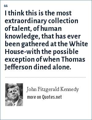 John Fitzgerald Kennedy: I think this is the most extraordinary collection of talent, of human knowledge, that has ever been gathered at the White House-with the possible exception of when Thomas Jefferson dined alone.