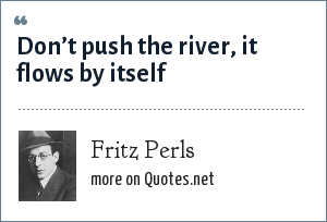 Fritz Perls: Don't push the river, it flows by itself