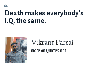 Vikrant Parsai: Death makes everybody's I.Q. the same.