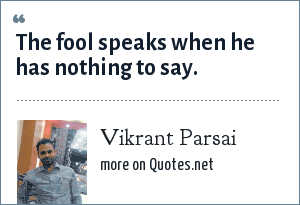 Vikrant Parsai: The fool speaks when he has nothing to say.