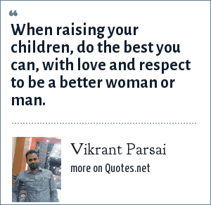 Vikrant Parsai: When raising your children, do the best you can, with love and respect to be a better woman or man.