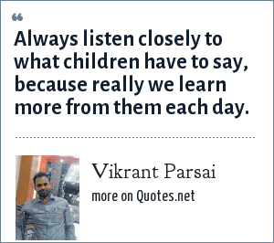 Vikrant Parsai: Always listen closely to what children have to say, because really we learn more from them each day.