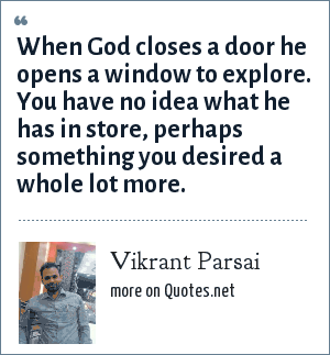 Vikrant Parsai: When God closes a door he opens a window to explore. You have no idea what he has in store, perhaps something you desired a whole lot more.