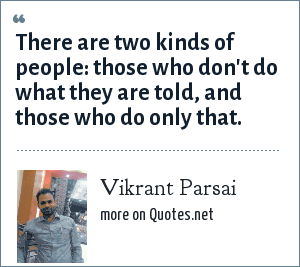 Vikrant Parsai: There are two kinds of people: those who don't do what they are told, and those who do only that.