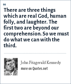 John Fitzgerald Kennedy: There are three things which are real God, human folly, and laughter. The first two are beyond our comprehension. So we must do what we can with the third.