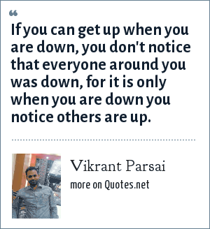 Vikrant Parsai: If you can get up when you are down, you don't notice that everyone around you was down, for it is only when you are down you notice others are up.
