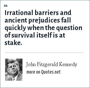 John Fitzgerald Kennedy: Irrational barriers and ancient prejudices fall quickly when the question of survival itself is at stake.