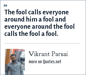 Vikrant Parsai: The fool calls everyone around him a fool and everyone around the fool calls the fool a fool.
