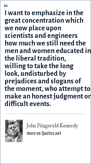 John Fitzgerald Kennedy: I want to emphasize in the great concentration which we now place upon scientists and engineers how much we still need the men and women educated in the liberal tradition, willing to take the long look, undisturbed by prejudices and slogans of the moment, who attempt to make an honest judgment on difficult events.