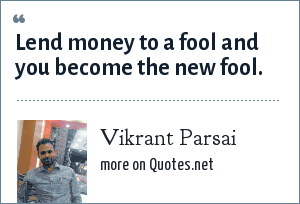 Vikrant Parsai: Lend money to a fool and you become the new fool.