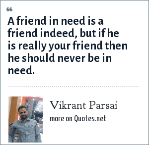 Vikrant Parsai: A friend in need is a friend indeed, but if he is really your friend then he should never be in need.